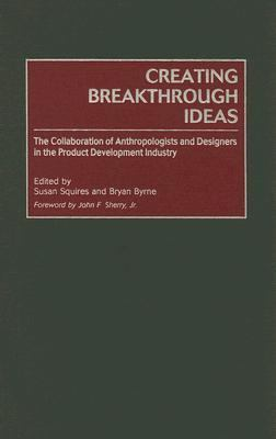Creating Breakthrough Ideas The Collaboration of Anthropologists and Designers in the Product Development Industry