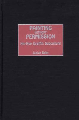 Painting Without Permission Hip-Hop Graffiti Subculture