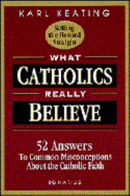 What Catholics Really Believe--Setting the Record Straight 52 Answers to Common Misconceptions About the Catholic Faith
