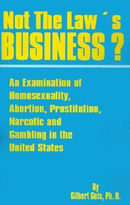 Not the Law's Business An Examination of Homosexuality, Abortion, Prostitution, Narcotics and Gambling in the United States