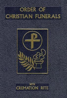 Order of Christian Funerals Including Appendix 2Cremation Approved for Use in the Dioceses of the United States of America by the National Conference of Catholic Bishops and Confirmed by the Aposolic See