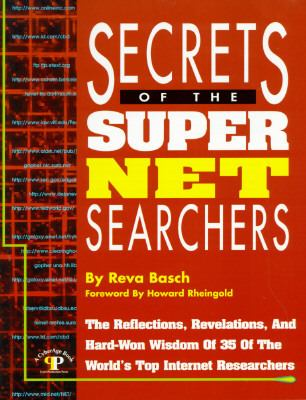 Secrets of the Super Net Searchers The Reflections, Revelations and Hard-Won Wisdom of 35 of the World's Top Internet Researchers