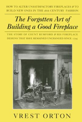 Forgotten Art Of Building A Good Fireplace The Story of Sir Benjamin Thompson, Count Rumford, an American Genius & His Principles of Fireplace Design Which Have Remained Unchanged for 174 years