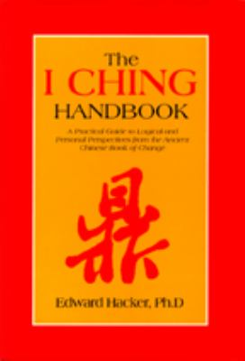 I Ching Handbook A Practical Guide to Personal and Logical Perspectives from the Ancient Chinese Book of Changes