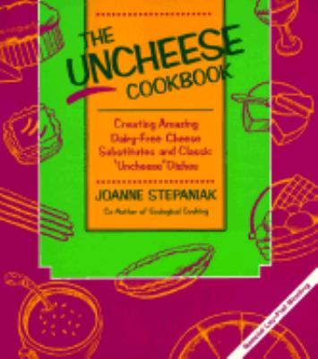 "Uncheese Cookbook Creating Amazing Dairy-Free Cheese Substitutes and Classic ""Uncheese"" Dishes"