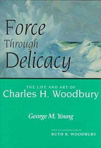 Force Through Delicacy: The Life and Art of Charles H. Woodbury  (1864-1940)