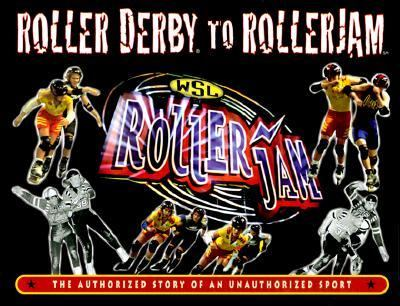 Roller Derby to Rollerjam The Authorized Story of an Unauthorized Sport