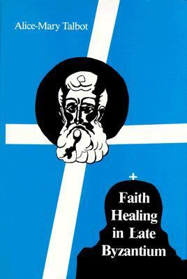 Faith Healing in Late Byzantium The Posthumous Miracles of the Patriarch Athanasios I of Constantinople by Theoktistos the Stoudite