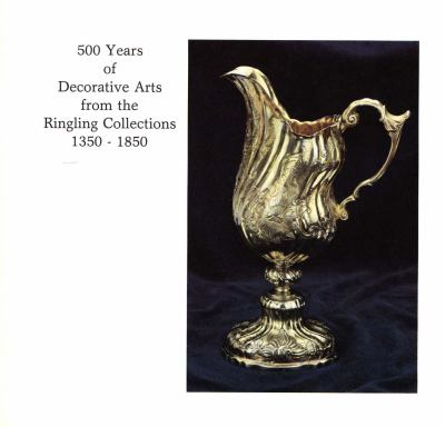 500 Years of Decorative Arts from the Ringling Collections, 1350-1850 : The John and Mable Ringling Museum of Art, Sarasota, Florida, the State Art Museum of Florida, December 18, 1981-March 28 1982