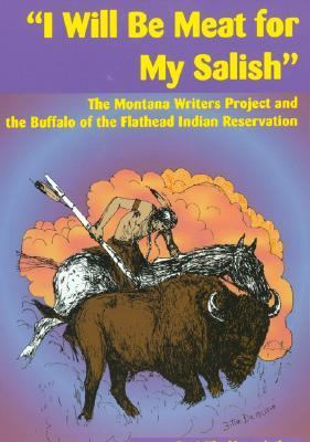 I Will Be Meat for My Salish The Buffalo and the Montana Writers Project Interviews on the Flathead Indian Reservation