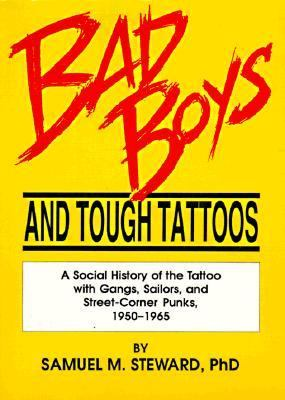 Bad Boys and Tough Tattoos A Social History of the Tattoo With Gangs, Sailors, and Street-Corner Punks, 1950-1965