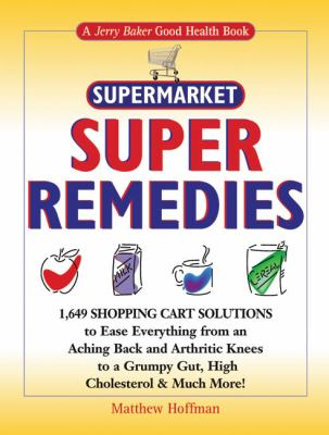 Jerry Baker's Supermarket Super Remedies: 1,649 Shopping Cart Solutions to Ease Everything from an Aching Back and Arthritic Knees to a Grumpy Gut, High Cholesterol and Much More!