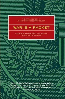 War Is a Racket The Anti-War Classic by America's Most Decorated General, Two Other Anti=Interventionist Tracts, and Photographs from the Horror of It