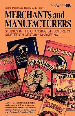 Merchants and Manufacturers Studies in the Changing Structure of Nineteenth-Century Marketing