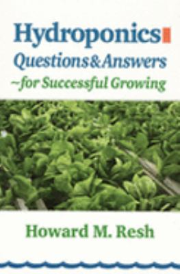 Hydroponics Questions & Answers for Successful Growing Problem-Solving Conversations With Howard M. Resh