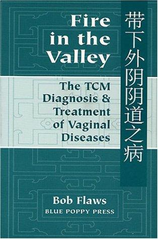 Fire in the Valley: The Traditional Chinese Medical Diagnosis and Treatment of Vaginal Diseases