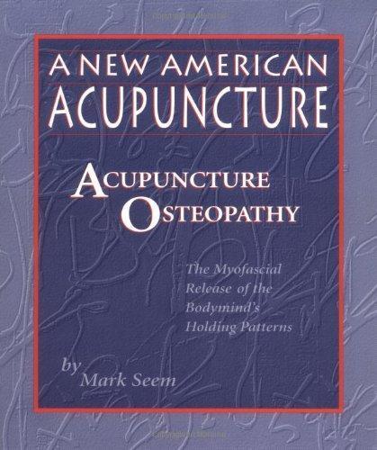 A New American Acupuncture: Acupuncture Osteopathy - The Myofascial Release of the Bodymind's Holding Patterns