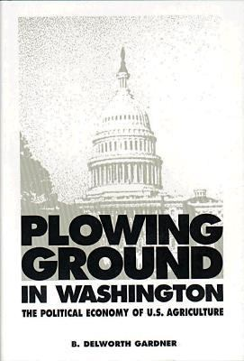 Plowing Ground in Washington: The Political Economy of U. S. Agriculture