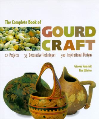 Complete Book of Gourd Craft: 22 Projects, 55 Techniques, 300 Inspirational Designs - Ginger Summit - Hardcover