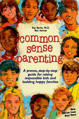 Common Sense Parenting A Proven Step-By-Step Guide for Raising Responsible Kids and Creating Happy Families