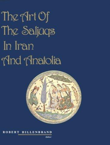 The Art of the Saljuqs in Iran and Anatolia: Proceedings of a Symposium Held in Edinburgh in 1982 (Islamic Art and Architecture)