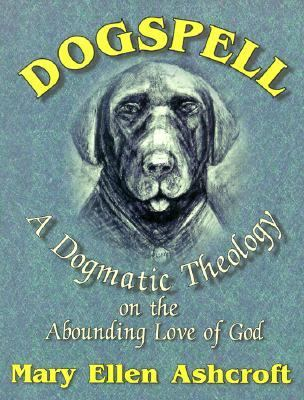 Dogspell A Dogmatic Theology on the Abounding Love of God