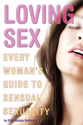 Loving Sex : Every Woman's Guide to Sensual Sexuality