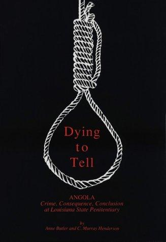 Dying to Tell: Angola, Crime, Consequence, Conclusion at Louisiana State Penitentiary