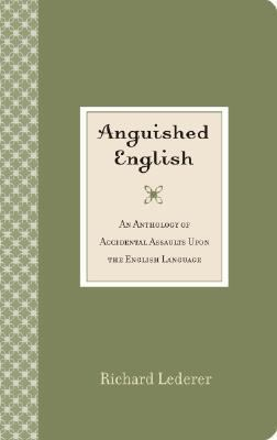 Anguished English An Anthology of Accidental Assaults upon the English Language