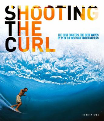 Shooting Curl : The Best Surfers, the Best Waves by 15 of the Best Surf Photographers