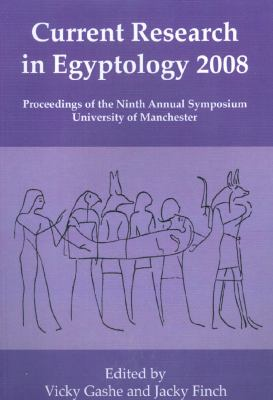 Current Research in Egyptology 2008: Proceedings of the Ninth International Symposium, University of Manchester
