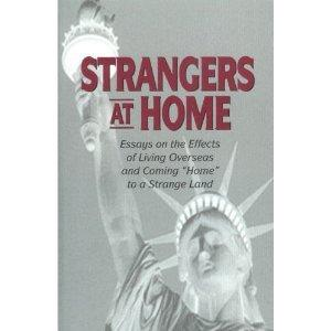 "Strangers At Home: Essays on the Effects of Living Overseas and Coming ""Home"" to a Strange Land"
