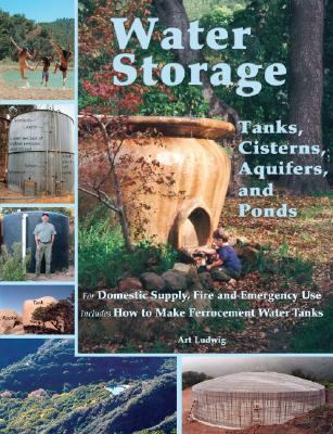 Water Storage Tanks, Cisterns, Aquifers, And Ponds for Domestic Supply, Fire And Emergency Use. Includes How to Make Ferrocement Water Tanks