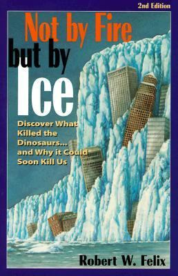 Not by Fire but by Ice Discover What Killed the Dinosaurs...and Why It Could Soon Kill Us