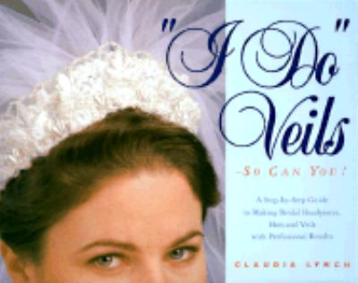 """I Do"" Veils - So Can You! A Step-By-Step Guide to Making Bridal Headpieces, Hats, and Veils With Professional Results"