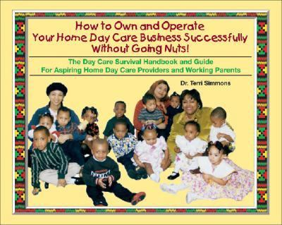 How to Own and Operate Your Home Day Care Business Successfully Without Going Nuts! The Day Care Survival Handbook and Guide for Aspiring Home Day Care Providers and Working Parents