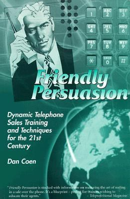 Friendly Persuasion Dynamic Telephone Sales Training and Techniques for the 21st Century