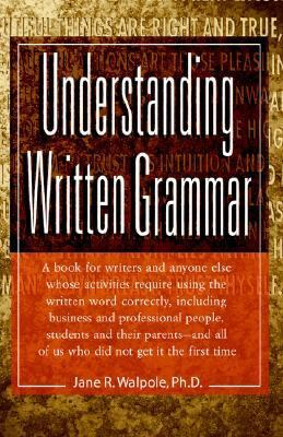 Understanding Written Grammar A Guide for Writers and Anyone Else Whose Activities Require Using the Written Word Correctly, Including Business and Professional People, Students