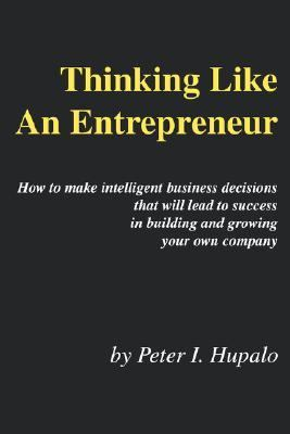 Thinking Like an Entrepreneur How to Make Intelligent Business Decisions That Will Lead to Success in Building and Growing Your Own Company