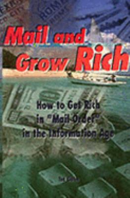 "Mail and Grow Rich How to Get Rich Quick in ""Mail Order"" in the Information Age"