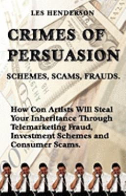 Crimes of Persuasion:Schemes, Scams, Frauds How Con Artists Will Steal Your Savings & Inheritance Through Telemarketingfraud, Investment Schemes & Consumer Scams
