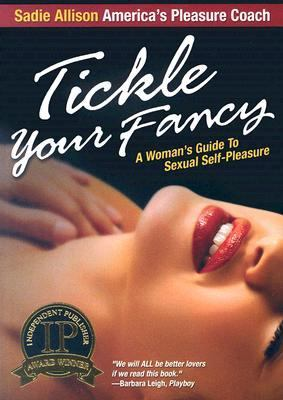 Tickle Your Fancy A Woman's Guide to Sexual Self - Pleasure