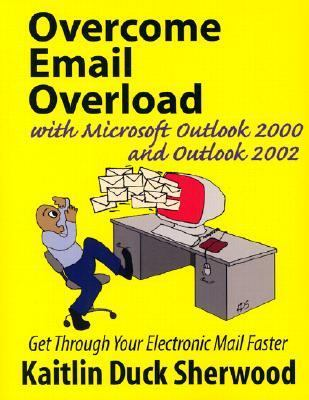 Overcome Email Overload With Microsoft Outlook 2000 and Outlook 2002 Get Through Your Electronic Mail Faster
