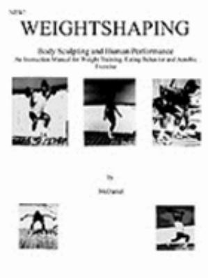 Weightshaping Body Sculpting and Human Performance  An Instruction Manual for Weight Training, Eating Behavior and Aerobic Exercise