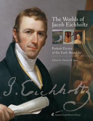Worlds of Jacob Eichholtz Portrait Painter of the Early Republic
