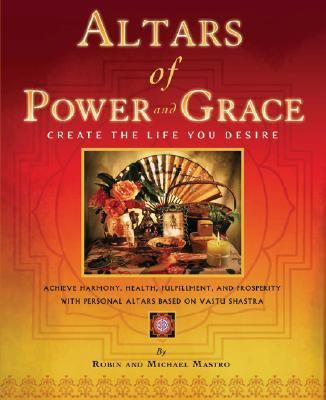 Altars Of Power And Grace Create The Life You Desire - Achieve Harmony, Health, Fulfillment, And Prosperity With Personal Altars Based On Vastu Shastra