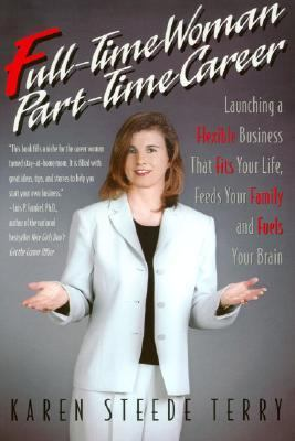 Full-time Woman, Part-time Career Launching A Flexible Business That Fits Your Life, Feeds Your Family and Fuels Your Brain