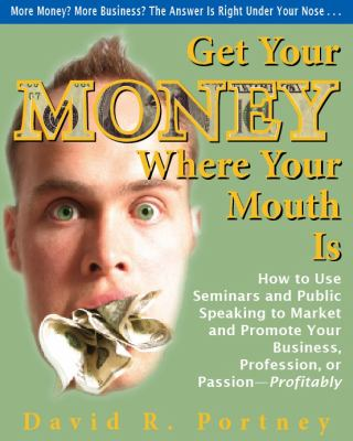 Get Your Money Where Your Mouth Is: How to Use Seminars and Public Speaking to Market and Promote Your Business, Profession, or Passion--Profitably - Portney, David R. pdf epub