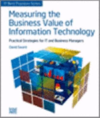 Measuring the Business Value of Information Technology: Practical Strategies for IT and Business Managers