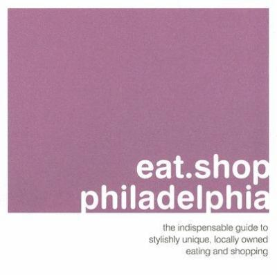 Eat.Shop.Philadelphia The Indispensible Guide to Stylishly Unique, Locally Owned Eating And Shopping